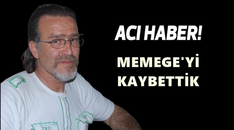 Mehmet  Memege'yi kaybettik